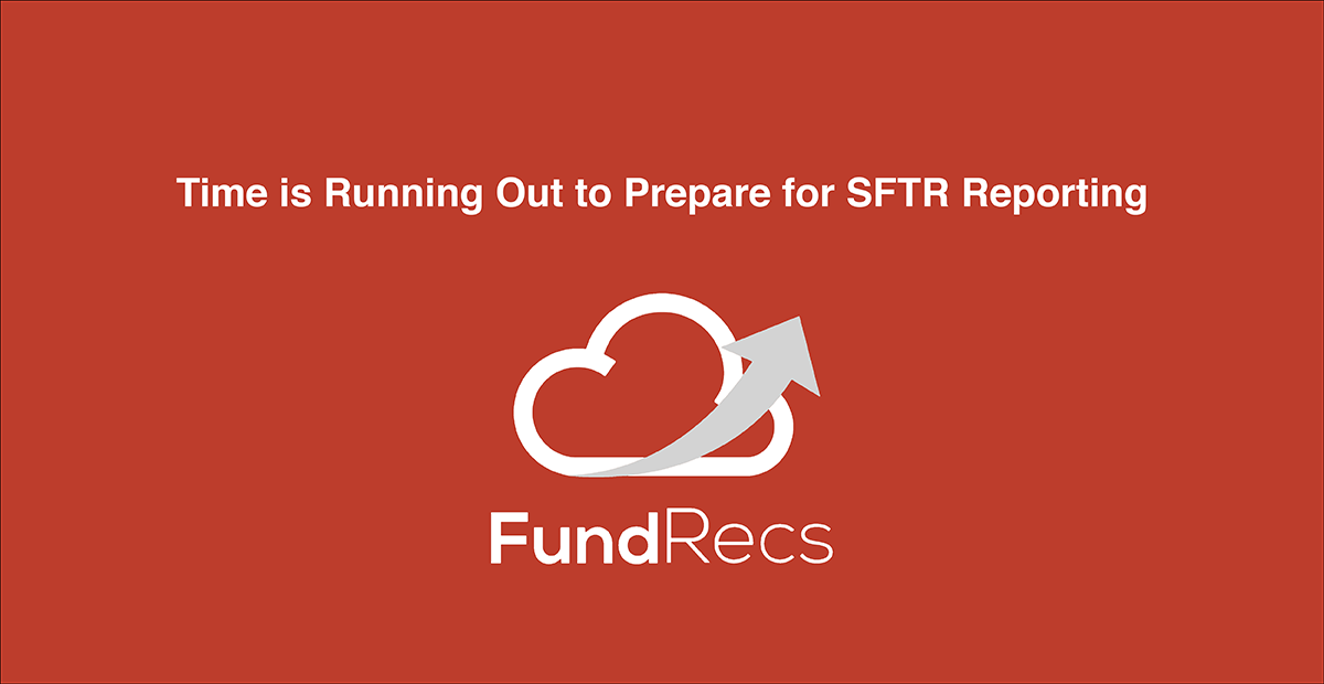 Time's Running Out to Prepare for SFTR Reporting